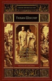 Юлий Цезарь. Антоний и Клеопатра. Трагедия о Кориолане. Тит Андроник. Троил и Крессиада